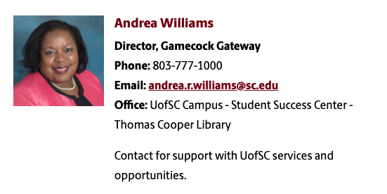 "The staff biographical information for Andrea Williams, Director of Gamecock Gateway, including her headshot, phone number at 803-777-1000, email at andrea.r.williams@sc.edu, and Office at UofSC Campus Student Success Center in Thomas Cooper Library. Below her information is the statement ""contact for support with UofSC services and opportunities."""