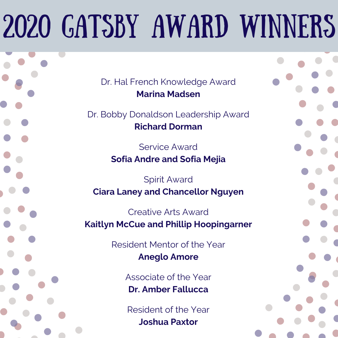 Congratulations to our 2020 Gatsby Award Winners! Dr. Hal French Knowledge Award:  Marina Madsen. Dr. Bobby Donaldson Leadership Award: Richard Dorman. Service Award: Sofia Andre and Sofia Mejia. Spirit Award: Ciara Laney and Chancellor Nguyen. Creative Arts Award: Kaitlyn McCue and Phillip Hoopingarner. Resident Mentor of the Year: Aneglo Amore. Associate of the Year: Dr. Amber Fallucca. Resident of the Year: Joshua Paxtor.