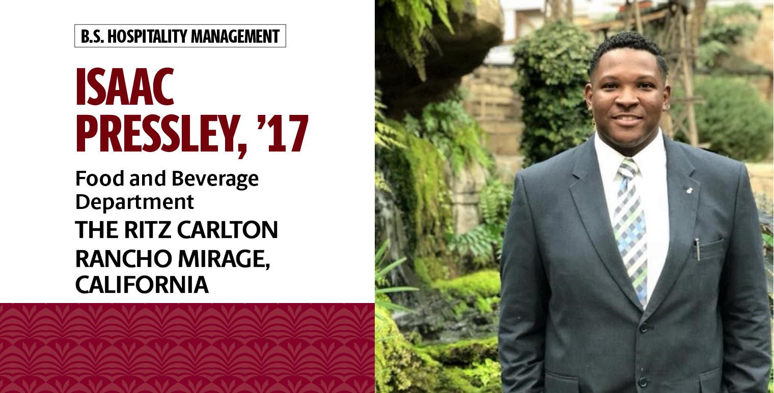 Isaac Pressley, '17, B.S. in hospitality management, works in the food and beverage department for The Ritz Carlton Rancho Mirage in Rancho Mirage, California.