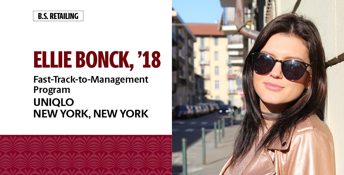 Ellie Bonck, '18, B.S. in retailing, works in the Fast-Track-to-Management Program for Uniqlo in New York, New York.