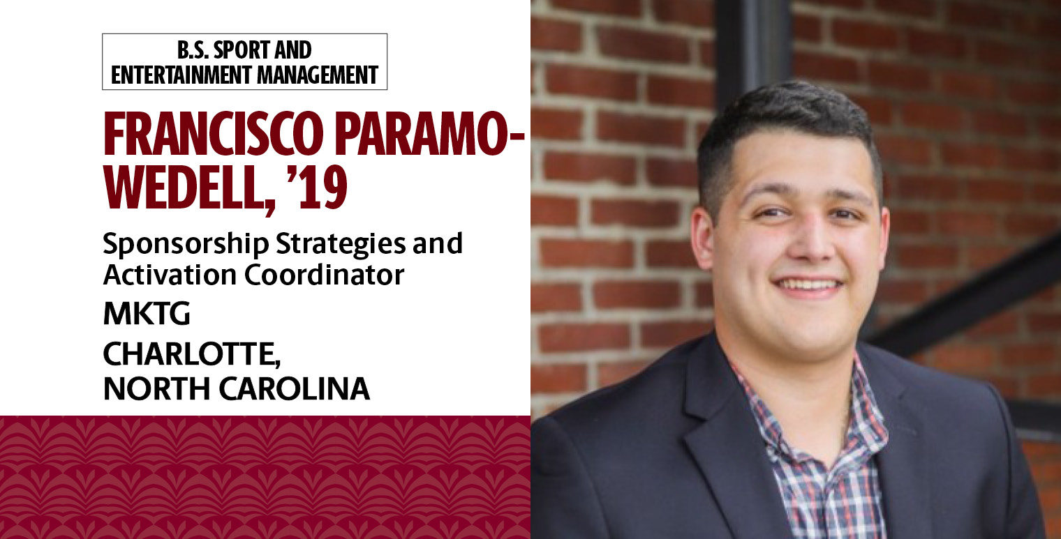 Francisco Paramo-Wedell, '19, B.S. in sport and entertainment management, is the coordinator of sponsorship strategies activation for MTKG in Charlotte, North Carolina.
