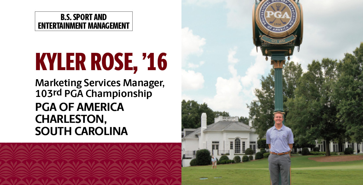 Kyler Rose, '16, B.S. in sport and entertainment management, is marketing services manager, 103rd PGA Championship, PGA of America in Charleston, South Carolina.