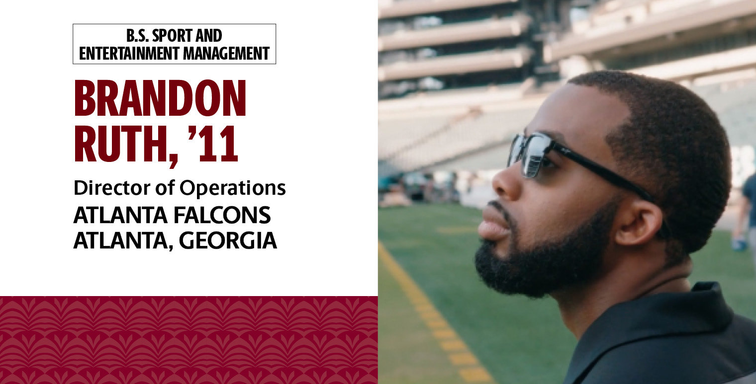 Brandon Ruth, '11, B.S. in sport and entertainment management, is director of operations for the Atlanta Falcons in Atlanta, Georgia.
