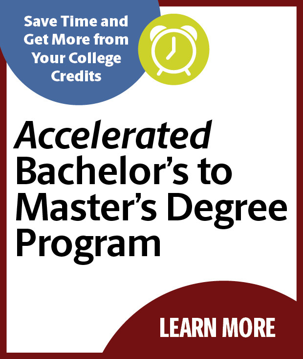 Save Time and Get More from Your College Credits! Earn your Accelerated Bachelor's to Master's Degree
