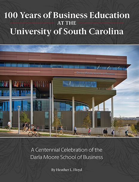 """100 Years of Business of Business Education at the University of South Carolina"" A Centennial Celebration of the Darla Moore School of Business"