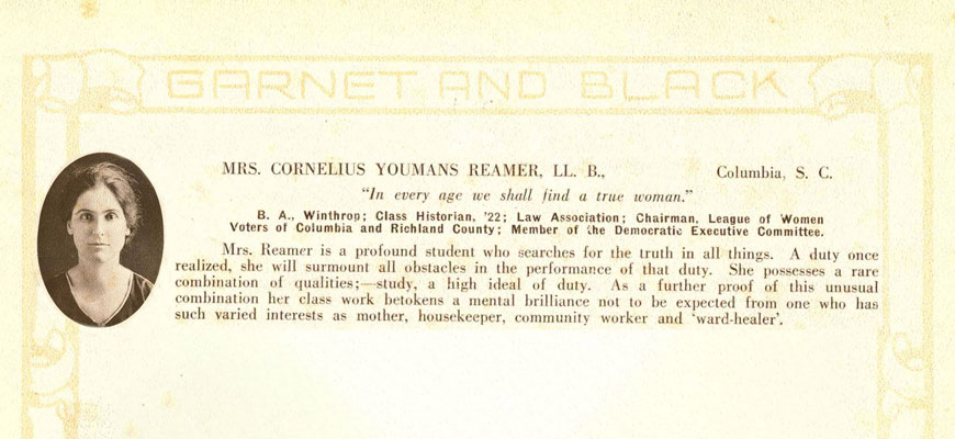 "Yearbook entry: Mrs. Cornelius Youmas Reamer, LL. B., Columbia, SC, ""In every age we shall find a true woman."" B.A. Winthrop; Class Historian '22; Law Association; Chairman, League of Women Voters of Columbia and Richland County; Member of the Democratic Executive Committee.  Mrs. Reamer is a profound student who searches for the truth in all things. A duty once realized, she will surmount all obstacles in the performance of that duty. She possesses a rare combination of qualities: study, a high ideal of duty. As a further proof of this unusual combination her class work betokens a mental brilliance not to be expected from one who has such varied interests as mother, housekeeper, community worker and ""ward-healer."""